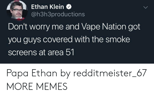 Dank, Memes, and Target: Ethan Klein  @h3h3productions  Don't worry me and Vape Nation got  you guys covered with the smoke  screens at area 51 Papa Ethan by redditmeister_67 MORE MEMES
