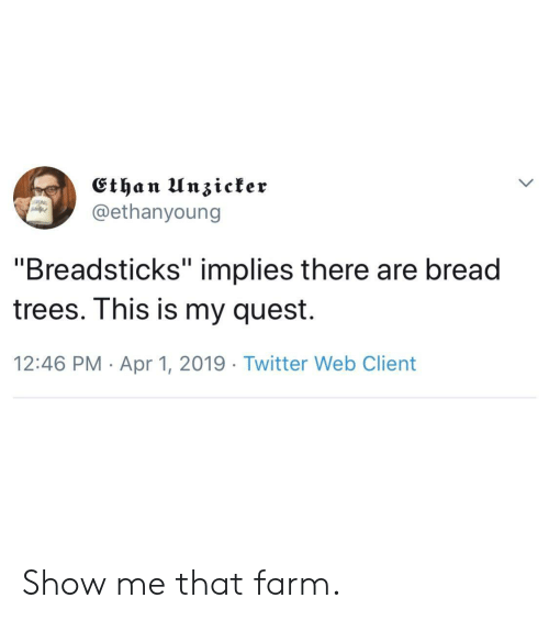 "Twitter, Quest, and Trees: @ethanyoung  ""Breadsticks"" implies there are bread  trees. Ihis is my quest.  12:46 PM Apr 1, 2019 Twitter Web Client Show me that farm."