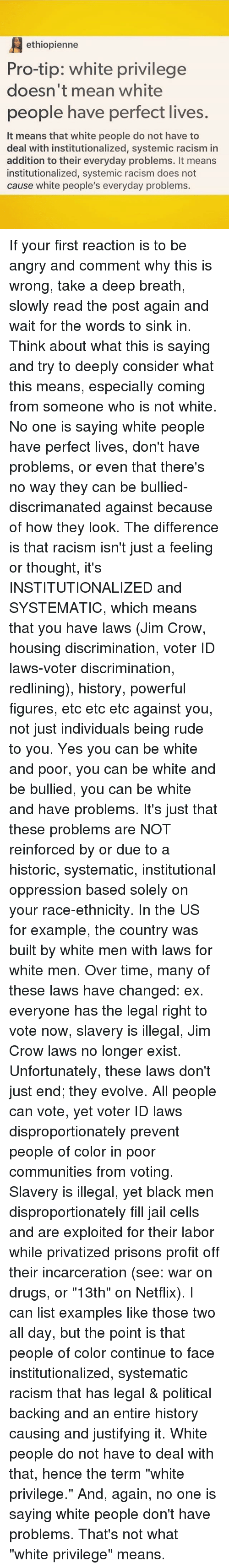 """Drugs, Jail, and Memes: ethiopienne  Pro-tip: white privilege  doesn't mean white  people have perfect lives.  It means that white people do not have to  deal with institutionalized, systemic racism in  addition to their everyday problems. It means  institutionalized, systemic racism does not  cause white people's everyday problems. If your first reaction is to be angry and comment why this is wrong, take a deep breath, slowly read the post again and wait for the words to sink in. Think about what this is saying and try to deeply consider what this means, especially coming from someone who is not white. No one is saying white people have perfect lives, don't have problems, or even that there's no way they can be bullied-discrimanated against because of how they look. The difference is that racism isn't just a feeling or thought, it's INSTITUTIONALIZED and SYSTEMATIC, which means that you have laws (Jim Crow, housing discrimination, voter ID laws-voter discrimination, redlining), history, powerful figures, etc etc etc against you, not just individuals being rude to you. Yes you can be white and poor, you can be white and be bullied, you can be white and have problems. It's just that these problems are NOT reinforced by or due to a historic, systematic, institutional oppression based solely on your race-ethnicity. In the US for example, the country was built by white men with laws for white men. Over time, many of these laws have changed: ex. everyone has the legal right to vote now, slavery is illegal, Jim Crow laws no longer exist. Unfortunately, these laws don't just end; they evolve. All people can vote, yet voter ID laws disproportionately prevent people of color in poor communities from voting. Slavery is illegal, yet black men disproportionately fill jail cells and are exploited for their labor while privatized prisons profit off their incarceration (see: war on drugs, or """"13th"""" on Netflix). I can list examples like those two all day, but the point is that peop"""