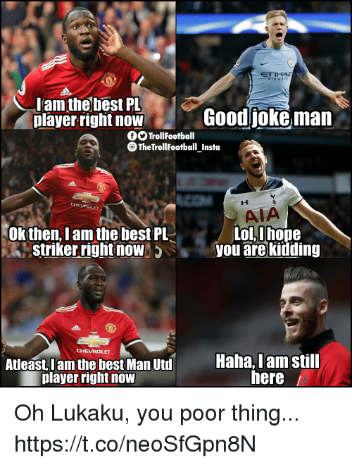 Memes, Best, and Chevrolet: ETIHAD  AIRWAY  lam the best PL  player riglht now  Goodjoke man  O TrollFootball  TheTrollFootball Insta  AIA  ol,hope  Okthen, Iam the best PL  Striker right now  5you are kidding  CHEVROLET  Atleast, Iam the best Man Utd  player rightnow  Haha, Iam still  here Oh Lukaku, you poor thing... https://t.co/neoSfGpn8N