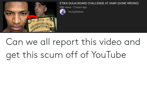 Ouija, youtube.com, and Ouija Board: ETIKA OUIJA BOARD CHALLENGE AT 3AM!! (GONE WRONG)  68K views 2 hours ago  Im JayStation  OUIJA  NO  YES  ABCDEFGHIJKLM  NOPORSTUVWX  7:31  BR7890 Can we all report this video and get this scum off of YouTube