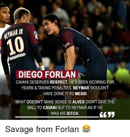Bitch, Memes, and Neymar: ETMAR IR  DIEGO FORLAN  CAVANI DESERVES RESPECT, HE'S BEEN SCORING FOR  YEARS & TAKING PENALTIES. NEYMAR WOULDN'  HAVE DONE IT TO MESSI  WHAT DOESN'T MAKE SENSE IS ALVES DIDN'T GIVE THE  BALL TO CAVANI BUT TO NEYMAR AS IF HE  WAS HIS BITCH Savage from Forlan 😂