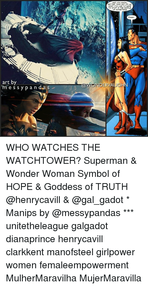 Memes, Superman, and Watches: ETTES THAN ANY OF US  WHAT ITS LIKE TO HAVE  TO STOP IN THE MDOLE  DANA  art by  m es sy pan d.as  OWONDERVAUGH WHO WATCHES THE WATCHTOWER? Superman & Wonder Woman Symbol of HOPE & Goddess of TRUTH @henrycavill & @gal_gadot * Manips by @messypandas *** unitetheleague galgadot dianaprince henrycavill clarkkent manofsteel girlpower women femaleempowerment MulherMaravilha MujerMaravilla