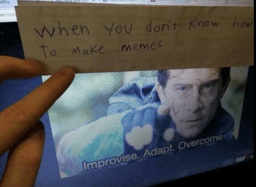 Memes, How To, and How: ettlix  m/ent  when You don't Know how  To Make memes  Improvise. Adapt. Overcome