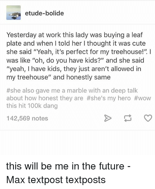 """Cute, Future, and Memes: etude-bolide  Yesterday at work this lady was buying a leaf  plate and when I told her I thought it was cute  she said """"Yeah, it's perfect for my treehouse!"""". I  was like """"oh, do you have kids?"""" and she said  """"yeah, I have kids, they just aren't allowed in  my treehouse"""" and honestly same  #she also gave me a marble with an deep talk  about how honest they are #she's my hero #wow  this hit 100k dang  142,569 notes this will be me in the future - Max textpost textposts"""