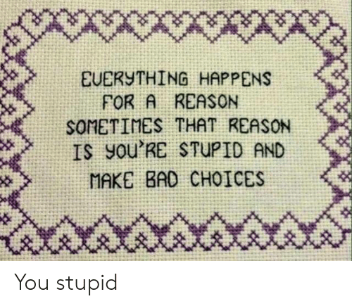 Bad, Reason, and Make: EUERSTHING HAPPENS  FOR A REASON  SOMETINES THAT REASON  IS You'RE STUPID AND  MAKE BAD CHOICES You stupid