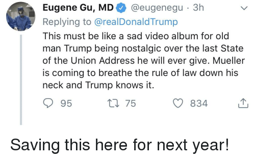 Be Like, Old Man, and State of the Union Address: Eugene Gu. MD@eugenequ 3h  Replying to @realDonaldTrump  This must be like a sad video album for old  man Trump being nostalgic over the last State  of the Union Address he will ever give. Mueller  is coming to breathe the rule of law down his  neck and Trump knows it  95  t 75  834
