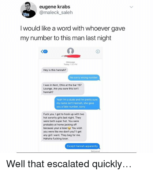 Apparently, Dude, and Fake: eugene krabs  @maleck_saleh  I would like a word with whoever gave  my number to this man last night  +1  Message  Today 7:20 PM  Hey is this hannah?  No sorry wrong number  I was in Kent, Ohio at the bar 157  Lounge. Are you sure this isn't  hannah?  Yeah I'm a dude and I'm pretty sure  my name isn't Hannah, she gave  you a fake number, sorry  Fuck you. I got to hook up with two  hot sorority girls last night. They  were both super hot. You were  probably at home jacking off  because your a loser You wish  you were like me don't you? I get  any girl I want. They beg for me.  Hahaha fucking loser.  Except Hannah apparently  Delivered Well that escalated quickly…