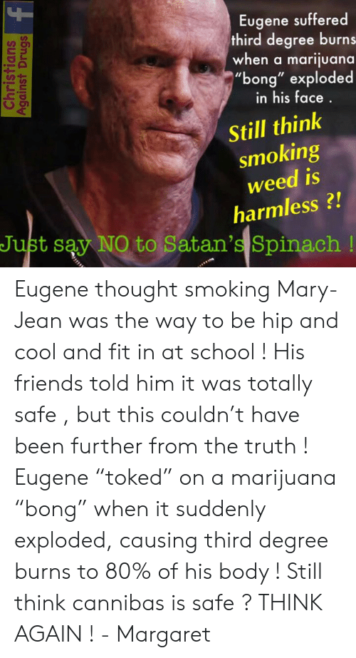 """Friends, Memes, and School: Eugene suffered  third degree burns  when a marijuana  """"bong"""" exploded  UD  in his face  Still think  smoking  weed is  harmless?!  Just say NO to Satan's Spinach! Eugene thought smoking Mary-Jean was the way to be hip and cool and fit in at school ! His friends told him it was totally safe , but this couldn't have been further from the truth ! Eugene """"toked"""" on a marijuana """"bong"""" when it suddenly exploded, causing third degree burns to 80% of his body ! Still think cannibas is safe ? THINK AGAIN !   - Margaret"""