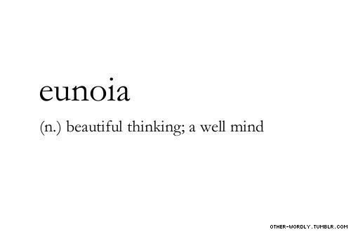Beautiful, Tumblr, and Mind: eunoia  (n.) beautiful thinking; a well mind  OTHER-WORDLY. TUMBLR, COM