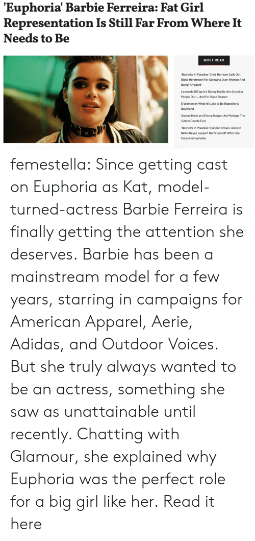 Adidas, Barbie, and Dating: 'Euphoria' Barbie Ferreira: Fat Girl  Representation Is Still Far From Where It  Needs to Be  MOST READ  Bachelor in Paradise' Chris Harrison Calls Out  Blake Horstmann For Screwing Over Women And  Being 'Arrogant  Leonardo DiCaprio's Dating Habits Are Grossing  People Out  And For Good Reason  5 Women on What It's Like to Be Raped by a  Boyfriend  Anders Holm and Emma Nesper Are Perhaps The  Cutest Couple Ever  'Bachelor in Paradise': Hannah Brown, Caelynn  Miller-Keyes Support Demi Burnett After She  Faces Homophobia femestella: Since getting cast on Euphoria as Kat, model-turned-actress Barbie Ferreira is finally getting the attention she deserves. Barbie has been a mainstream model for a few years, starring in campaigns for American Apparel, Aerie, Adidas, and Outdoor Voices. But she truly always wanted to be an actress, something she saw as unattainable until recently. Chatting with Glamour, she explained why Euphoria was the perfect role for a big girl like her. Read it here