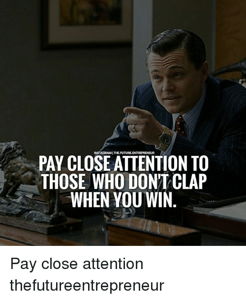 Eur Pay Close Attention To Those Who Don T Clap When You Win Pay Close Attention Thefutureentrepreneur Meme On Me Me