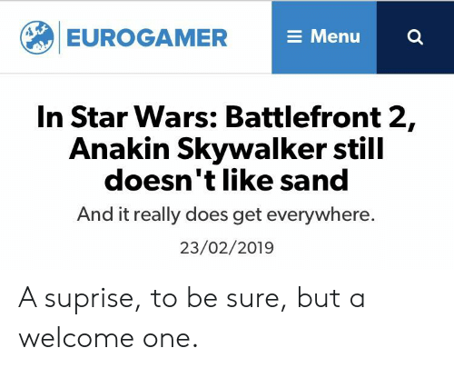 Anakin Skywalker, Star Wars, and Star: EUROGAMER  E Menu  In Star Wars: Battlefront 2,  Anakin Skywalker still  doesn't like sand  And it really does get everywhere.  23/02/2019 A suprise, to be sure, but a welcome one.