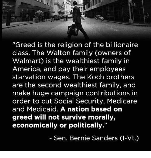 """America, Bernie Sanders, and Family: EURONEXT  """"Greed is the religion of the billionaire  class. The Walton family owners of  Walmart) is the wealthiest family in  America, and pay their employees  starvation wages. The Koch brothers  are the second wealthiest family, and  make huge campaign contributions in  order to cut Social Security, Medicare  and Medicaid. A nation based on  greed will not survive morally,  economically or politically.""""  Sen. Bernie Sanders Cl-Vt.)"""