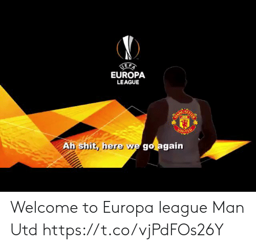 Memes, Shit, and 🤖: EUROPA  LEAGUE  Ah shit, he  re we go again Welcome to Europa league Man Utd https://t.co/vjPdFOs26Y