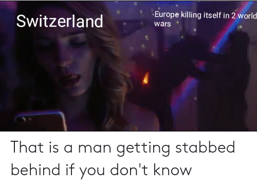 Europe, History, and Switzerland: Europe killing itself in 2 world  Switzerland  wars That is a man getting stabbed behind if you don't know