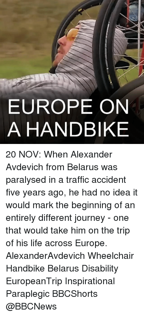 Journey, Memes, and Traffic: EUROPE ON  A HANDBIKE 20 NOV: When Alexander Avdevich from Belarus was paralysed in a traffic accident five years ago, he had no idea it would mark the beginning of an entirely different journey - one that would take him on the trip of his life across Europe. AlexanderAvdevich Wheelchair Handbike Belarus Disability EuropeanTrip Inspirational Paraplegic BBCShorts @BBCNews