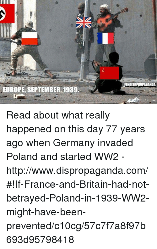 Dank, France, and Germany: EUROPE, SEPTEMBER, 1939  ISR PROPAGANDA Read about what really happened on this day 77 years ago when Germany invaded Poland and started WW2 - http://www.dispropaganda.com/#!If-France-and-Britain-had-not-betrayed-Poland-in-1939-WW2-might-have-been-prevented/c10cg/57c7f7a8f97b693d95798418