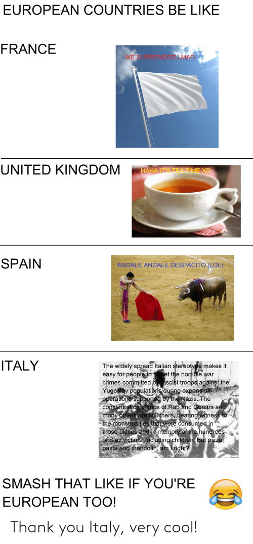 Be Like, Children, and Lmao: EUROPEAN COUNTRIES BE LIKE  FRANCE  WE SURRENDER LMAO  UNITED KINGDOM  HAHA IT'S TEA TIME XD  SPAIN  ANDALE ANDALE DESPACITO (LOL)  ITALY  The widely spread Italian stereotype makes it  easy for people to forget the horrible war  crimes committed py ascist troops against the  Yugoslav populationis during expansion  operations supported by the Nazis The  concentration camps of Rab and Gonars and  many others are still there, bearing witness to  the monstrosíties that were consumed in  those places and in memory of the hundreds  of Slav victims, including children. But pizza,  pasta and mandolin, am Iright?  SMASH THAT LIKE IF YOU'RE  EUROPEAN TOO! Thank you Italy, very cool!