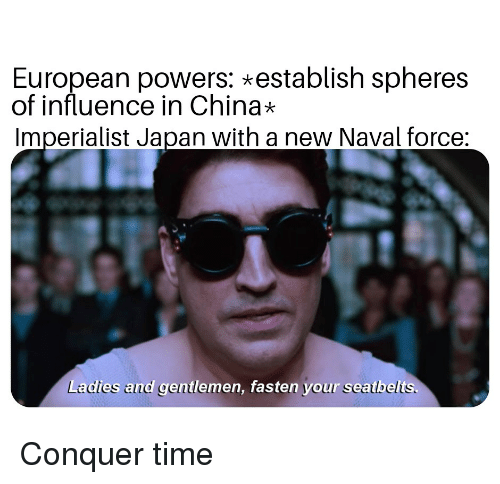 China, History, and Japan: European powers: establish spheres  of influence in China*  Imperialist Japan with a new Naval force:  Ladies and gentlemen, fasten your seatbelts. Conquer time