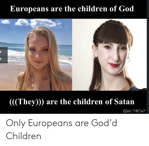 Children, God, and Satan: Europeans are the children of God  (((They))) are the children of Satan  ESAU.TDAY Only Europeans are God'd Children