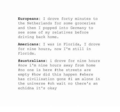Being Alone, Driving, and Memes: Europeans: I drove forty minutes to  the Netherlands for some groceries  and then I popped into Germany to  see some of my relatives before  driving back home  Americans: I was in Florida, I drove  for nine hours, now I'm still in  Florida.  #australians: i drove for nine hours  now i'm nine hours away from home  no one is here the streets are  empty #how did this happen #where  has civilisation gone #1 am alone in  the universe #oh wait no there's an  echidna it's okay