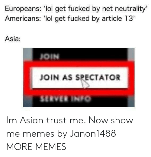 "Asian, Dank, and Lol: Europeans: lol get fucked by net neutrality'  Americans: lol get fucked by article 13""  Asia:  OIN  JOIN AS SPECTATOR  SERVER INIo Im Asian trust me. Now show me memes by Janon1488 MORE MEMES"