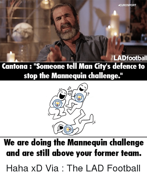 """Memes, Mannequin, and 🤖: EUROSPORT  ELADfootball  Cantona """"Someone tell Man City's defence to  stop the Mannequin challenge.""""  We are doing the Mannequin challenge  and are still above your former team. Haha xD  Via : The LAD Football"""