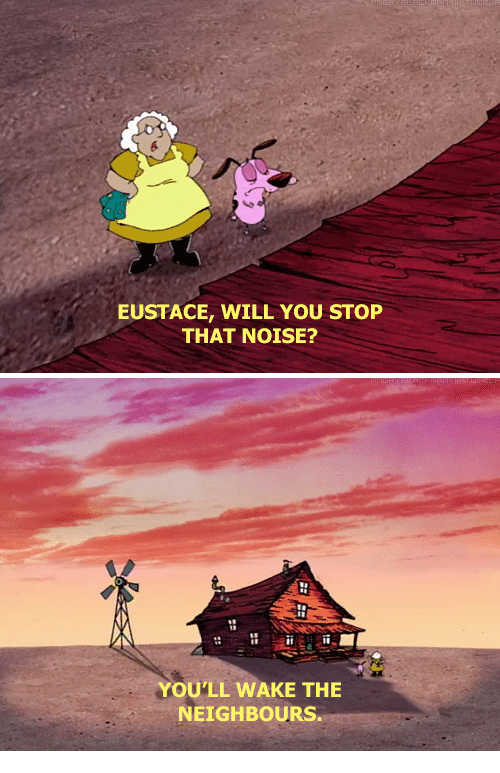 EUSTACE WILL YOU STOP THAT NOISE? YOU'LL WAKE THE NEIGHBOURS