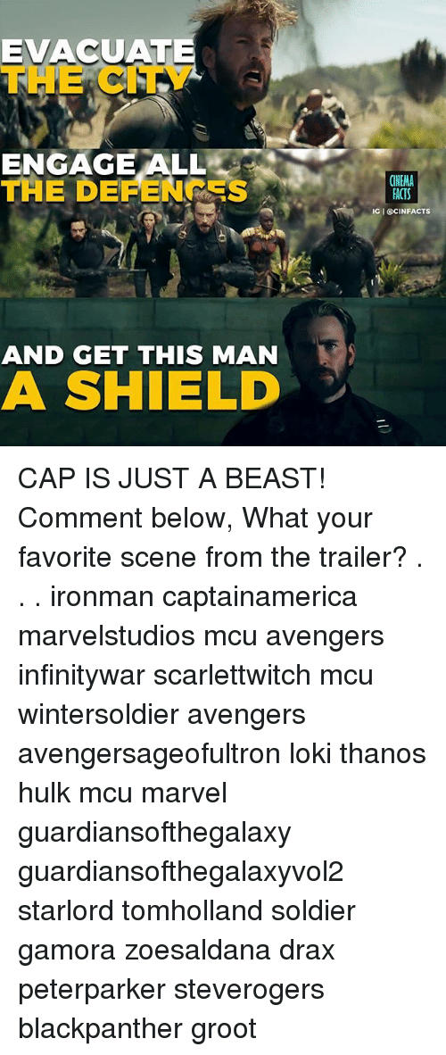 Facts, Memes, and Hulk: EVACUATE  THE CITY  ENGAGE ALL  THE DEFENC S  CINEMA  FACTS  IG I @CINFACTS  AND GET THIS MAN  A SHIELD CAP IS JUST A BEAST! Comment below, What your favorite scene from the trailer? . . . ironman captainamerica marvelstudios mcu avengers infinitywar scarlettwitch mcu wintersoldier avengers avengersageofultron loki thanos hulk mcu marvel guardiansofthegalaxy guardiansofthegalaxyvol2 starlord tomholland soldier gamora zoesaldana drax peterparker steverogers blackpanther groot