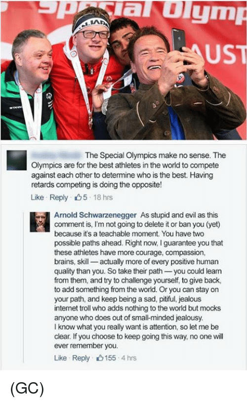 Arnold Schwarzenegger, Brains, and Internet: evalu ymp  US  The Special Olympics make no sense. The  Olympics are for the best athletes in the world to compete  against each other to determine who is the best. Having  retards competing is doing the opposite!  Like Reply 18 hrs  Arnold Schwarzenegger As stupid and evil as this  because it's a teachable moment. You have two  possible paths ahead. Right now, l guarantee you that  these athletes have more courage, compassion,  brains, skill  actually more of every positive human  quality than you. So take their path  you could learn  from them, and try to challenge yourself, to give back,  to add something from the world. Or you can stay on  your path, and keep being a sad, pitiful, jealous  internet troll who adds nothing to the world but mocks  anyone who does out of smal-minded jealousy.  I know what you really want is attention, so let me be  clear. If you choose to keep going this way, no one will  ever remember you.  Like Reply 155 4 hrs (GC)
