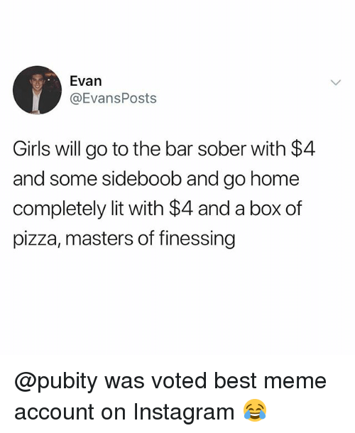 Funny, Girls, and Instagram: Evan  @EvansPosts  Girls will go to the bar sober with $4  and some sideboob and go home  completely lit with $4 and a box of  pizza, masters of finessing @pubity was voted best meme account on Instagram 😂