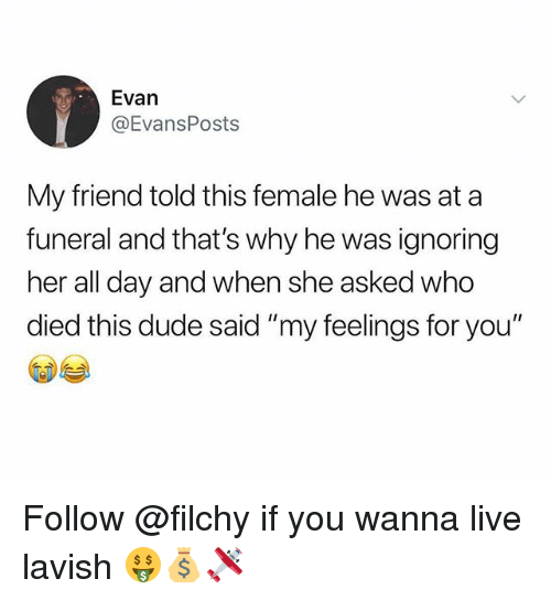 """Dude, Live, and Trendy: Evan  @EvansPosts  My friend told this female he was at a  funeral and that's why he was ignoring  her all day and when she asked who  died this dude said """"my feelings for you"""" Follow @filchy if you wanna live lavish 🤑💰🛩"""