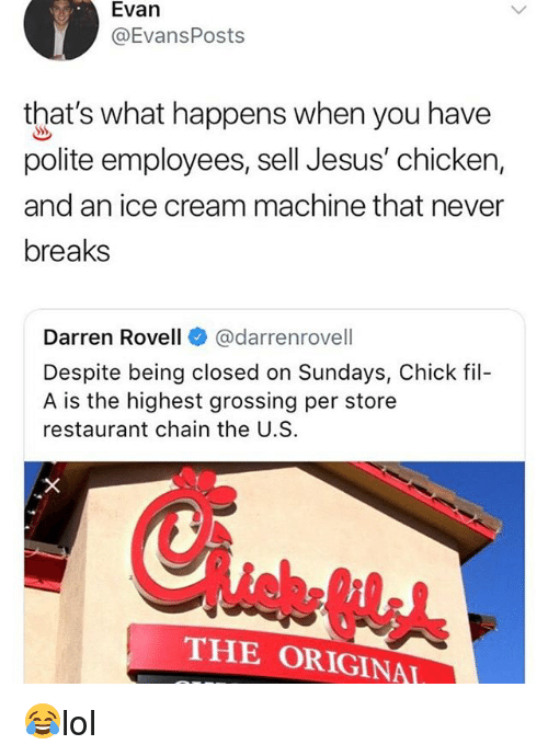 Chick-Fil-A, Jesus, and Memes: Evan  @EvansPosts  that's what happens when you have  polite employees, sell Jesus' chicken,  and an ice cream machine that never  breaks  arren Rovell @darrenrovell  Despite being closed on Sundays, Chick fil-  A is the highest grossing per store  restaurant chain the U.S.  THE ORIGINA 😂lol