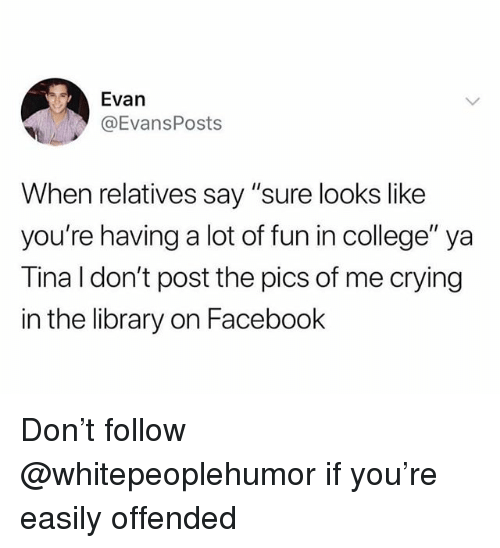 """College, Crying, and Facebook: Evan  @EvansPosts  When relatives say """"sure looks like  you're having a lot of fun in college"""" ya  Tina l don't post the pics of me crying  in the library on Facebook Don't follow @whitepeoplehumor if you're easily offended"""
