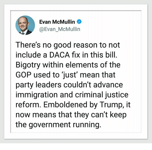 Party, Good, and Immigration: ) Evan McMullin  @Evan_McMullin  There's no good reason to not  include a DACA fix in this bill.  Bigotry within elements of the  GOP used to just' mean that  party leaders couldn't advance  immigration and criminal justice  reform. Emboldened by Trump, it  now means that they can't keep  the government running.