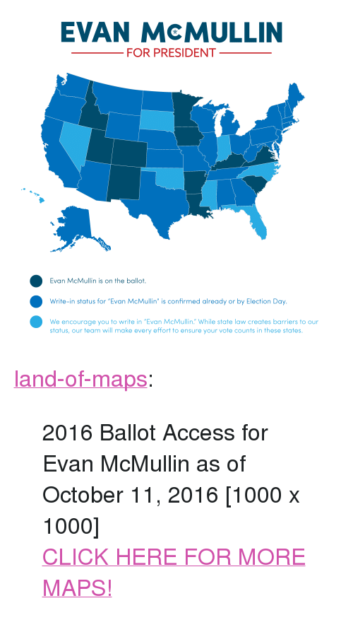 """Click, Tumblr, and Access: EVAN McMULLIN  FOR PRESIDENT  Evan McMullin is on the ballot.  Write-in status for """"Evan McMullin"""" is confirmed already or by Election Day.  We encourage you to write in """"Evan McMullin. While state law creates barriers to our  status, our team will make every effort to ensure your vote counts in these states. <p><a href=""""http://land-of-maps.tumblr.com/post/151797955125/2016-ballot-access-for-evan-mcmullin-as-of-october"""" class=""""tumblr_blog"""">land-of-maps</a>:</p>  <blockquote><p>2016 Ballot Access for Evan McMullin as of October 11, 2016 [1000 x 1000]<br/><a href=""""http://landofmaps.com/"""">CLICK HERE FOR MORE MAPS!</a></p></blockquote>"""