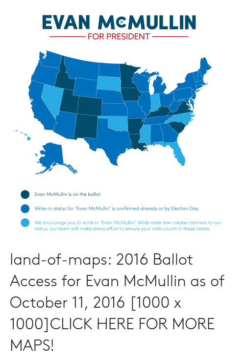 """Click, Tumblr, and Access: EVAN McMULLIN  FOR PRESIDENT  Evan McMullin is on the ballot.  Write-in status for """"Evan McMullin"""" is confirmed already or by Election Day.  We encourage you to write in """"Evan McMullin. While state law creates barriers to our  status, our team will make every effort to ensure your vote counts in these states. land-of-maps:  2016 Ballot Access for Evan McMullin as of October 11, 2016 [1000 x 1000]CLICK HERE FOR MORE MAPS!"""