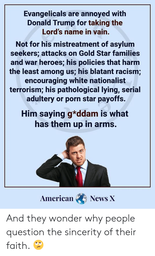Donald Trump, Memes, and News: Evangelicals are annoyed with  Donald Trump for taking the  Lord's name in vain.  Not for his mistreatment of asylum  seekers; attacks on Gold Star families  and war heroes; his policies that harm  the least among us; his blatant racism;  encouraging white nationalist  terrorism; his pathological lying, serial  adultery or porn star payoffs.  Him saying g*ddam is what  has them up in arms.  American  News X And they wonder why people question the sincerity of their faith. 🙄