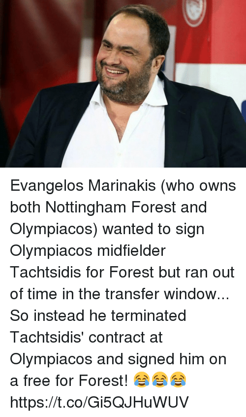 Soccer, Free, and Time: Evangelos Marinakis (who owns both Nottingham Forest and Olympiacos) wanted to sign Olympiacos midfielder Tachtsidis for Forest but ran out of time in the transfer window...  So instead he terminated Tachtsidis' contract at Olympiacos and signed him on a free for Forest! 😂😂😂 https://t.co/Gi5QJHuWUV