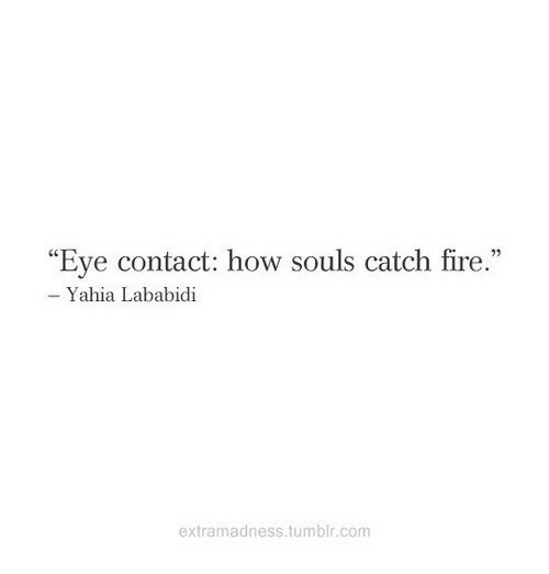"""Fire, Tumblr, and How: """"Eve contact: how souls catch fire.""""  Yahia Lababidi  extramadness.tumblr.com"""