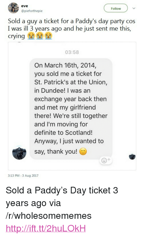 "Crying, Party, and Thank You: eve  Follow  @pieforthepie  Sold a guy a ticket for a Paddy's day party cos  lwas i  Yea ago and he just sent me this.  crying fa a  03:58  On March 16th, 2014,  you sold me a ticket for  St. Patrick's at the Union,  in Dundee! I was an  exchange year back then  and met my girlfriend  there! We're still together  and I'm moving for  definite to Scotland!  Anyway, I just wanted to  say, thank you!  3:13 PM -3 Aug 2017 <p>Sold a Paddy&rsquo;s Day ticket 3 years ago via /r/wholesomememes <a href=""http://ift.tt/2huLOkH"">http://ift.tt/2huLOkH</a></p>"