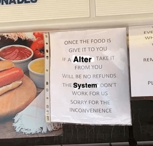 Food, Sorry, and Work: EVE  WH  ONCE THE FOOD IS  GIVE IT TO YOU  IF A Alter TAKE IT  REN  FROM YOU  WILL BE NO REFUNDS  PL  THE System DON'T  WORK FOR US  SORRY FOR THE  INCONVENIENCE