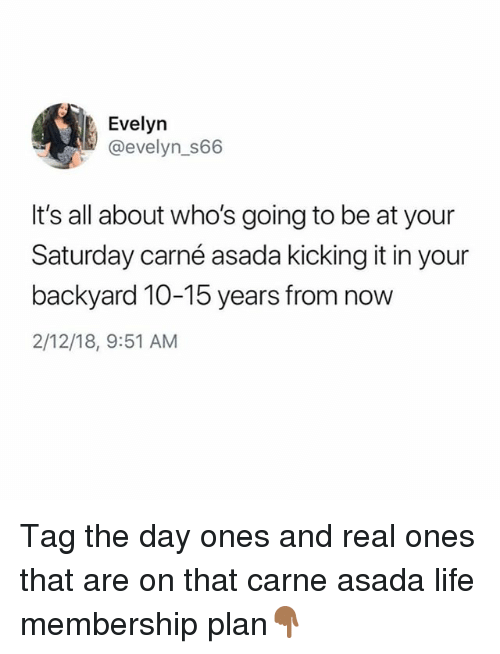 Life, Memes, and 🤖: Evelyn  @evelyn_S66  It's all about who's going to be at your  Saturday carné asada kicking it in your  backyard 10-15 years from now  2/12/18, 9:51 AM Tag the day ones and real ones that are on that carne asada life membership plan👇🏾