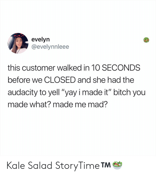 "Bitch, Memes, and Audacity: evelyn  @evelynnleee  this customer walked in 1O SECONDS  before we CLOSED and she had the  audacity to yell ""yayi made it"" bitch you  made what? made me mad? Kale Salad StoryTime™️🥗"