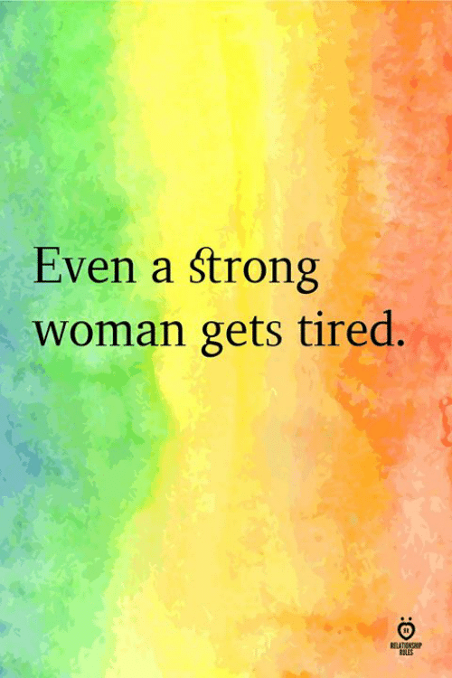 Strong, A Strong Woman, and Woman: Even a strong  woman gets tired.  BOLES