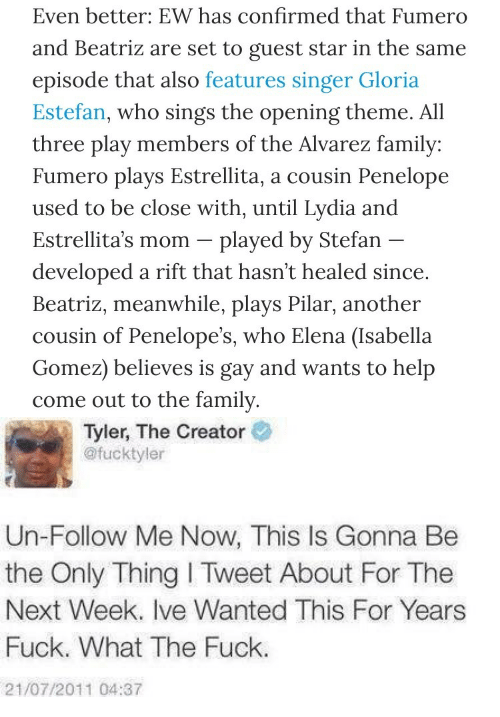Family, Tyler the Creator, and Fuck: Even better: EW has confirmed that Fumero  and Beatriz are set to guest star in the same  episode that also features singer Gloria  Estefan, who sings the opening theme. All  three play members of the Alvarez family:  Fumero plays Estrellita, a cousin Penelope  used to be close with, until Lydia and  Estrellita's mom -plaved bv Stefan  developed a rift that hasn't healed since  Beatriz, meanwhile, plays Pilar, another  cousin of Penelope's, who Elena (Isabella  Gomez) believes is gay and wants to help  come out to the family   Tyler, The Creator  @fucktyler  Un-Follow Me Now, This Is Gonna Be  the Only Thing I Tweet About For The  Next Week. Ive Wanted This For Years  Fuck. What The Fuck.  21/07/2011 04:37