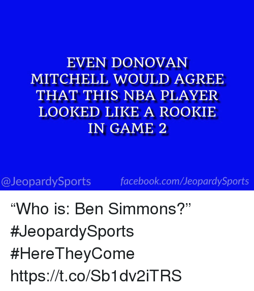 "Nba, Sports, and Game: EVEN DONOVAN  MITCHELL WOULD AGREE  THAT THIS NBA PLAYER  LOOKED LIKE A ROOKIE  IN GAME 2  @JeopardySportsfacebook.com/JeopardySports ""Who is: Ben Simmons?"" #JeopardySports #HereTheyCome https://t.co/Sb1dv2iTRS"