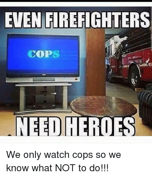 EVEN FIREFIGHTERS COPS NEED HEROES We Only Watch Cops So