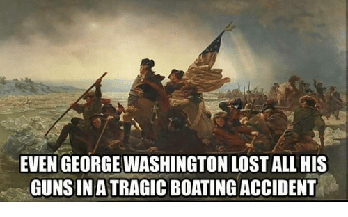 EVEN GEORGE WASHINGTON LOST ALL HIS GUNS INA TRAGIC BOATING ACCIDENT